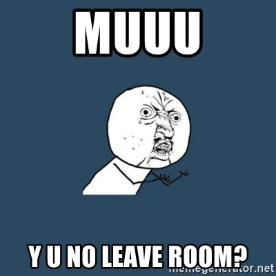y you no - Muuu Y U no leave room?