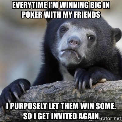 Confession Bear - Everytime I'm winning big in poker with my friends I Purposely let them win some. So I get invited again