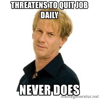 Stupid Opie - threatens to quit job daily never does