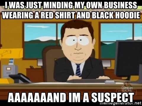 south park aand it's gone - I was just minding my own business wearing a red shirt and black hoodie aaaaaaand im a suspect