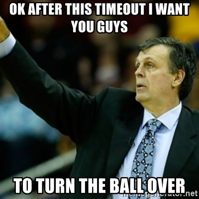 Kevin McFail Meme - ok after this timeout i want you guys to turn the ball over