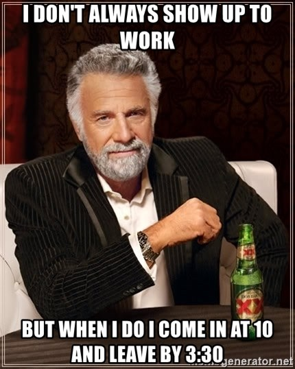 The Most Interesting Man In The World - I don't always show up to work But when I do I come in at 10 and leave by 3:30