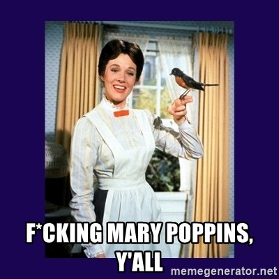 Mary Poppins -  F*cking Mary pOpPins, y'all