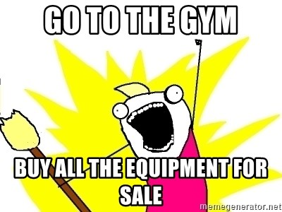 X ALL THE THINGS - go to the gym buy all the equipment for sale