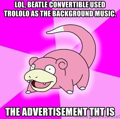 Slowpoke - Lol, beatle convertible used trololo as the background music. The advertisement tht is