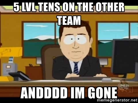 south park aand it's gone - 5 lvl tens on the other team andddd im gone