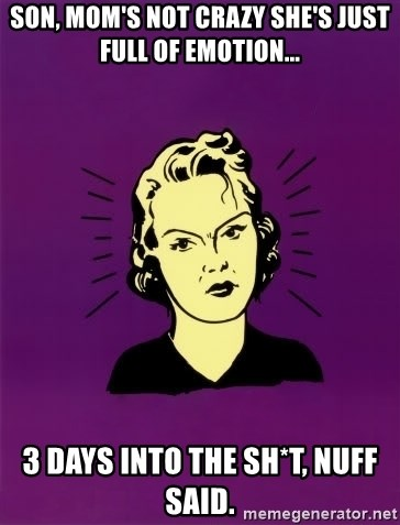 PMS woman - Son, mom's not crazy she's just full of emotion... 3 days into the sh*T, nuff said.