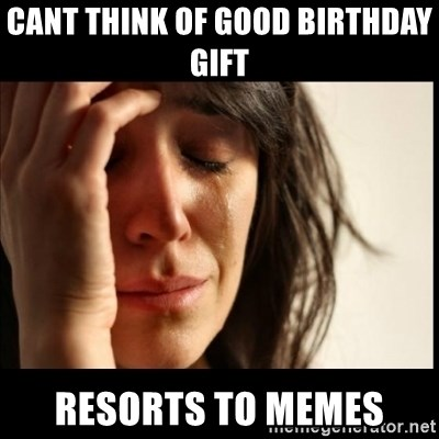 First World Problems - cant think of good birthday gift  resorts to memes