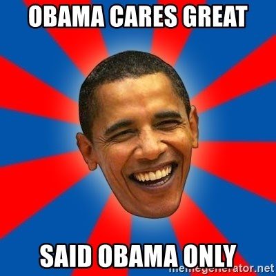 Obama - OBAMA CARES GREAT  SAID OBAMA ONLY