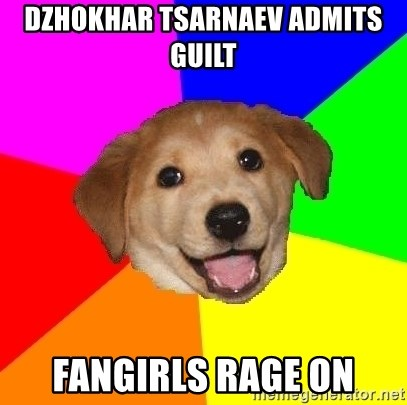 Advice Dog - dzhokhar tsarnaev ADMITS GUILT FANGIRLS RAGE ON