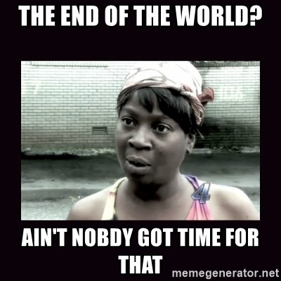 AINT NOBODY GOT TIME FOR  - the end of the world? ain't nobdy got time for that