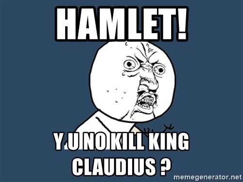 Y U No - Hamlet! Y U NO KILL KING CLAUDIUS ?