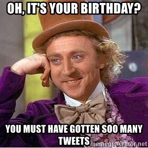 Willy Wonka - oh, it's your birthday? you must have gotten soo many tweets