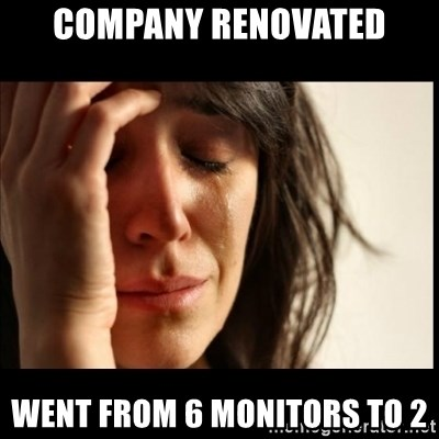 First World Problems - company renovated went from 6 monitors to 2