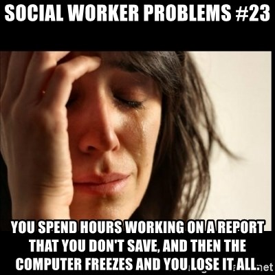 First World Problems - Social worker problems #23 You spend hours working on a report that you don't save, and then the computer freezes and you lose it all.