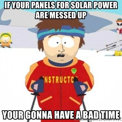 Bad time ski instructor 1 - If your panels for solar power are messed up Your gonna have a bad tiMe