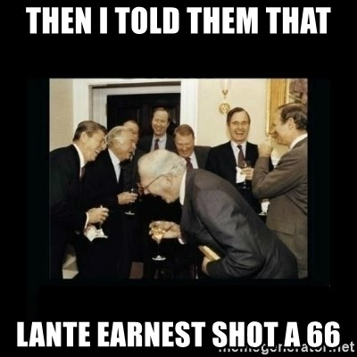 Rich Men Laughing - then i told them that lante earnest shot a 66