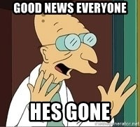 Professor Farnsworth - Good news everyone Hes gone