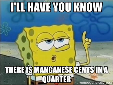 Spongebob - i'll have you know  there is Manganese cents in a quarter