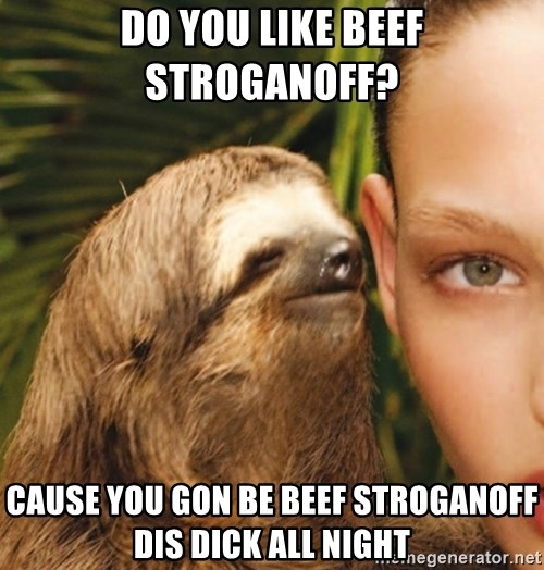 The Rape Sloth - Do you like beef stroganoff?  Cause you gon be beef stroganoff dis dIck all night