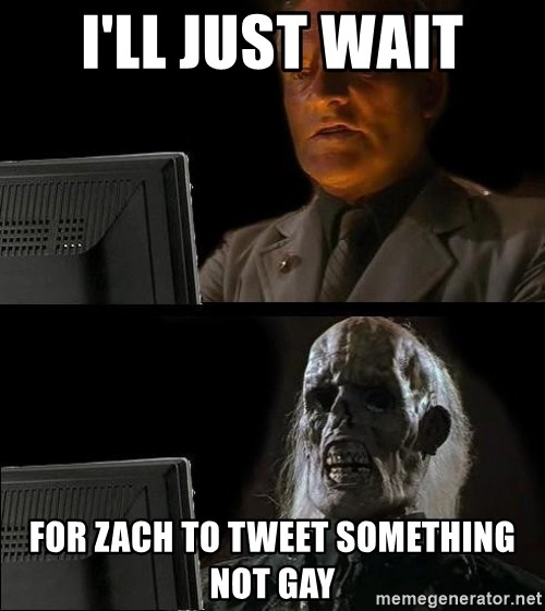 Waiting For - I'll just wait For Zach to tweet sOmEthing not gay