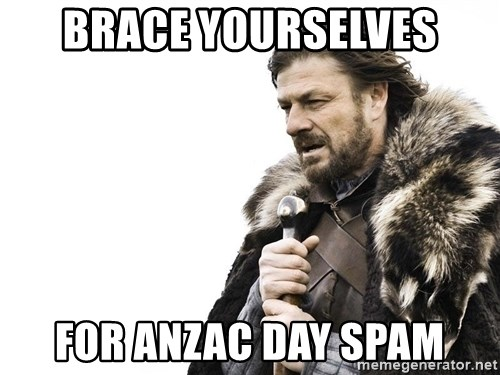 Winter is Coming - Brace yourselVes For anzac day spaM