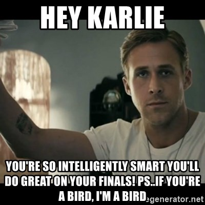 ryan gosling hey girl - Hey Karlie You're so intelligently smart you'll do great on your finals! Ps..if you're a bird, I'm a bird