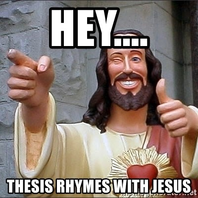 jesus says - hey.... thesis rhymes with Jesus