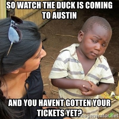 Skeptical 3rd World Kid - So watch the duck is coming to austin And you havent gotten your tickets yet?