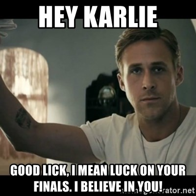 ryan gosling hey girl - Hey Karlie Good LIck, I mean lUck on your finals. I believe in you!