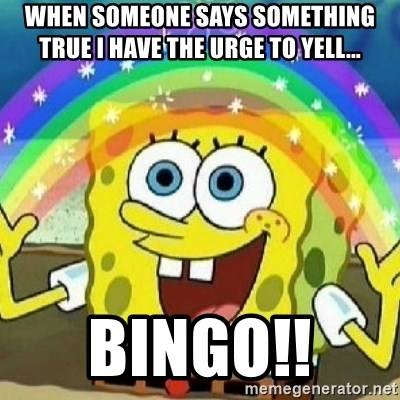 Spongebob - Nobody Cares! - When someone says something true I have the urge to yell...  BINGO!!