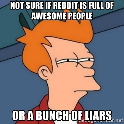 Not sure if troll - not sure if reddit is full of awesome people or a bunch of liars