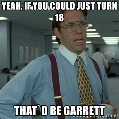 Yeah that'd be great... - yEAH, IF YOU COULD JUST TURN 18 THAT`D BE GARRETT