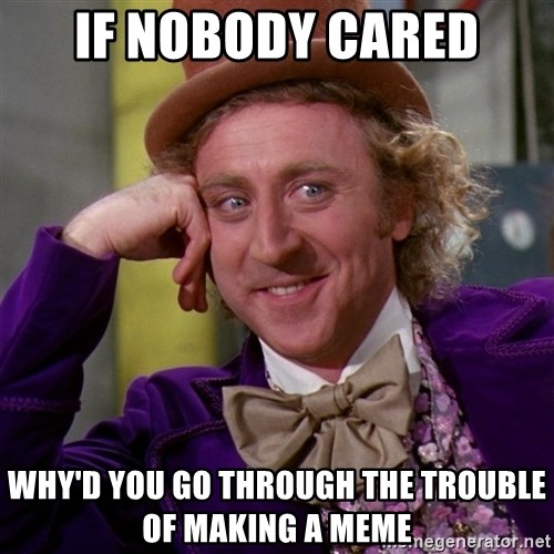 Willy Wonka - if nobody cared why'd you go through the trouble of making a meme
