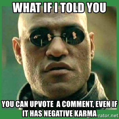 Matrix Morpheus - WHAT IF I TOLD YOU YOU CAN UPVOTE  A COMMENT, EVEN IF IT HAS NEGATIVE KARMA