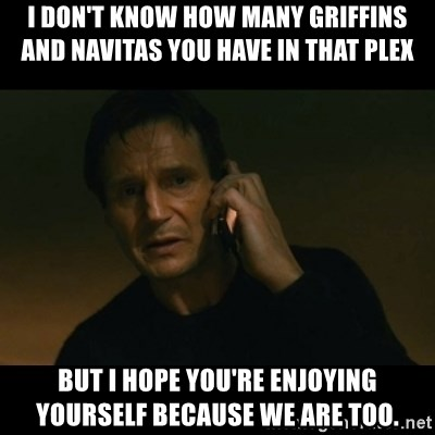 liam neeson taken - I DON'T KNOW HOW MANY GRIFFINS AND NAVITAS YOU HAVE IN THAT PLEX BUT I HOPE YOU'RE ENJOYING YOURSELF BECAUSE WE ARE TOO.