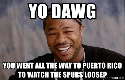 Yo Dawg - Yo dawg You Went all the way to Puerto Rico to watch the spurs loose?