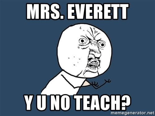Y U No - MRS. EVERETT Y U NO TEACH?