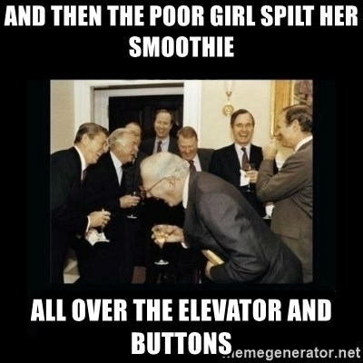 Rich Men Laughing - And thEn the poor girl spilt her smoothie All over the elevator and buttons