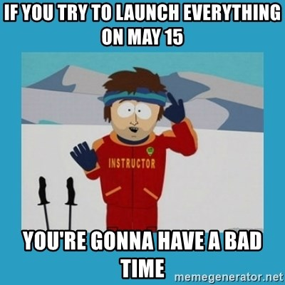 you're gonna have a bad time guy - if you try to launch everything on may 15 you're gonna have a bad time