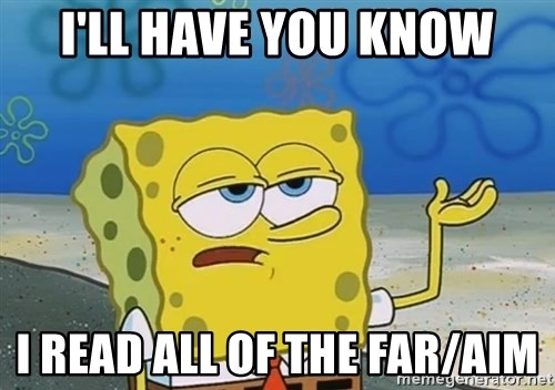 I'll have you know Spongebob - I'LL HAVE YOU KNOW i READ ALL OF THE FAR/AIM