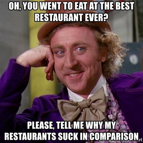 Willy Wonka - Oh, you went to eat at the best restaurant ever? please, tell me why my restaurants suck in COMPARISON