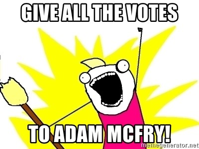 X ALL THE THINGS - Give all the votes to adam mcFry!