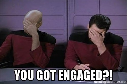 Doublefacepalm -  You got engaged?!