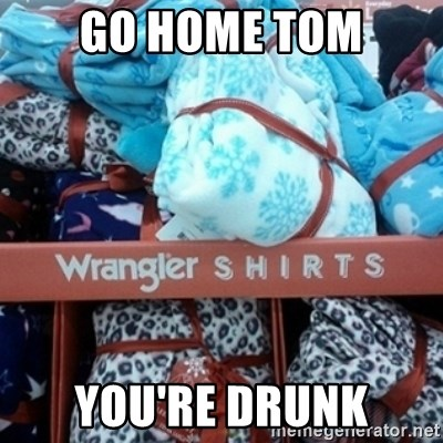 GO HOME--You're Drunk  - Go Home Tom You're Drunk