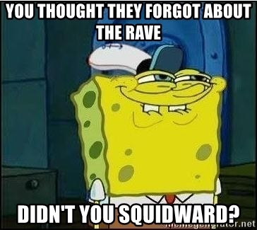 Spongebob Face - You thought they forgot about the rave didn't you squidward?