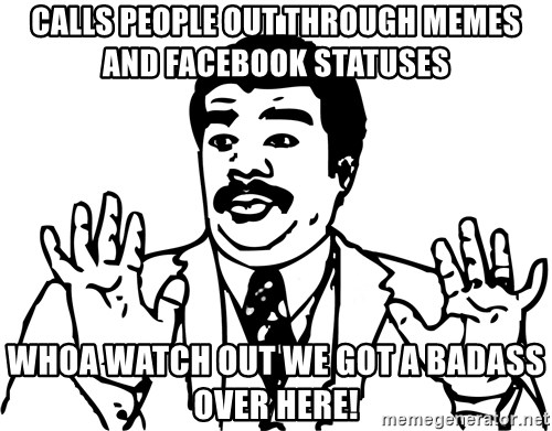 Woah watch out we got a badass over here - calls people out through memes and facebook statuses whoa watch out we got a badass over here!