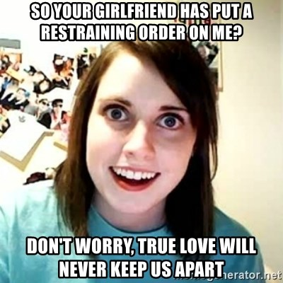 Overly Attached Girlfriend 2 - so Your girlfriend has put a restraining order on me? Don't worry, true love will never keep us apart