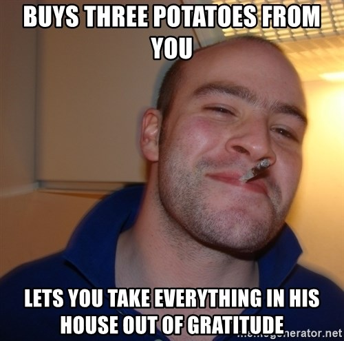 Good Guy Greg - buys three potatoes from you lets you take everything in his house out of gratitude