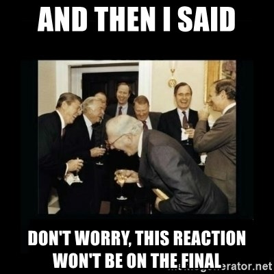 Rich Men Laughing - And then i said don't worry, this reaction won't be on the final